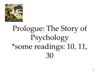 Prologue: The Story of Psychology *some readings: 10, 11, 30