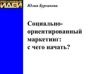 Юлия Бурлакова Социально-ориентированный маркетинг : с чего начать?