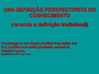UMA DEFINIÇÃO PERSPECTIVISTA DO CONHECIMENTO (revendo a definição tradicional)