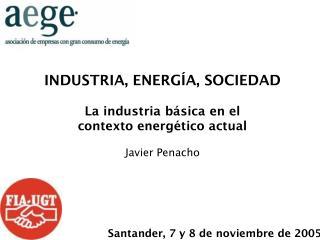 INDUSTRIA, ENERGÍA, SOCIEDAD La industria básica en el contexto energético actual Javier Penacho