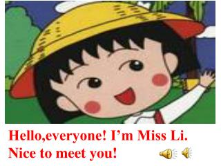 Hello,everyone! I�m Miss Li.         Nice to meet you!