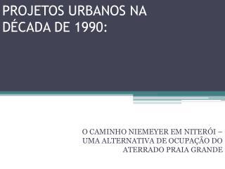 PROJETOS URBANOS NA DÉCADA DE 1990: