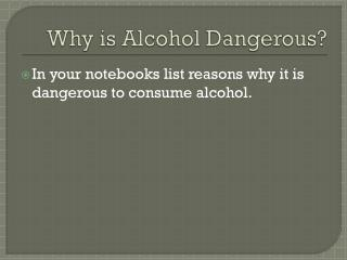 Why is  A lcohol Dangerous?