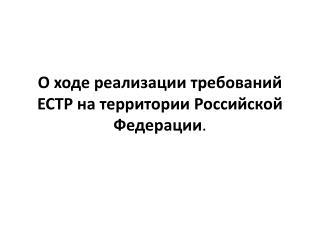 О ходе реализации требований ЕСТР на территории Российской Федерации .