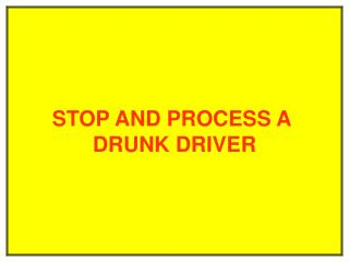 STOP AND PROCESS A  DRUNK DRIVER