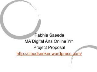Rabhia Saeeda MA Digital Arts Online Yr1 Project Proposal cloudseeker.wordpress/