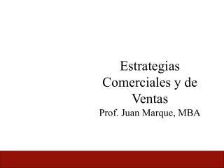 Estrategias Comerciales y de Ventas Prof. Juan Marque, MBA