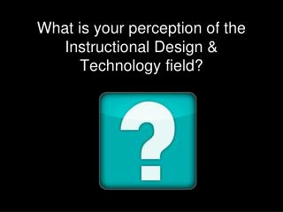 What is your perception of the Instructional Design & Technology field?