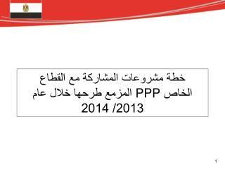 خطة مشروعات المشاركة مع القطاع الخاص PPP   المزمع طرحها خلال عام 2013/ 2014