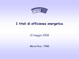I titoli di efficienza energetica 12 maggio 2008 Marco Pece - FIRE