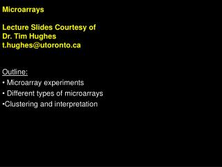 Microarrays Lecture Slides Courtesy of Dr. Tim Hughes t.hughes@utoronto Outline: