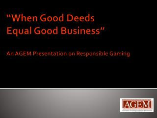 """When Good  Deeds Equal  Good Business"" An AGEM  Presentation on Responsible Gaming"