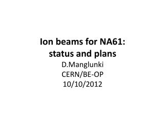 Ion  beams for NA61:  status  and  plans D.Manglunki CERN/BE-OP 10/10/2012