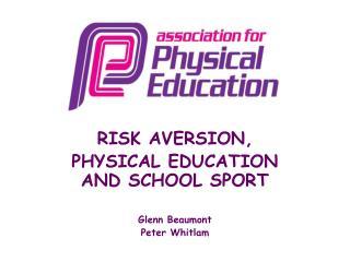 RISK AVERSION, PHYSICAL EDUCATION AND SCHOOL SPORT Glenn Beaumont Peter Whitlam