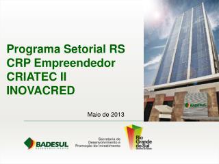 Programa Setorial RS CRP Empreendedor CRIATEC II INOVACRED