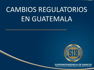 CAMBIOS REGULATORIOS EN GUATEMALA