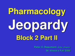 Pharmacology Jeopardy Block 2 Part II Peter O. Beaumont,  M.Sc. (Pharm) St. Vinnie's Fall 2000