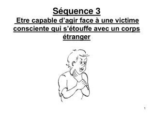 Séquence 3  Etre capable d'agir face à une victime consciente qui s'étouffe avec un corps étranger
