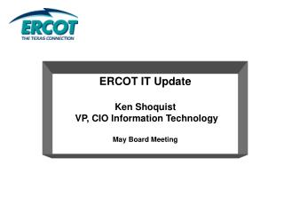 ERCOT IT Update Ken Shoquist  VP, CIO Information Technology May Board Meeting