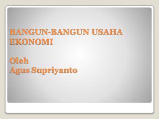 BANGUN-BANGUN USAHA EKONOMI Oleh Agus Supriyanto