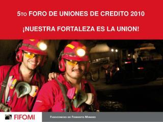 5 TO  FORO DE UNIONES DE CREDITO 2010 ¡NUESTRA FORTALEZA ES LA UNION!