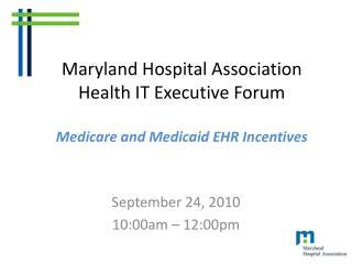 Maryland Hospital Association Health IT Executive Forum  Medicare and Medicaid EHR Incentives