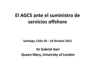 El AGCS ante el suministro de servicios offshore Santiago, Chile 18 – 19 Octubre 2012