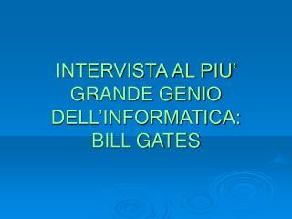 INTERVISTA AL PIU� GRANDE GENIO DELL�INFORMATICA: BILL GATES
