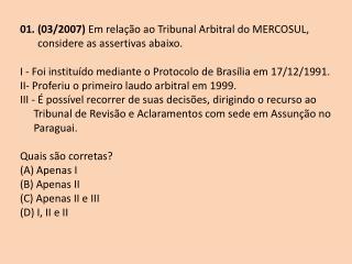 01. (03/2007)  Em rela��o ao Tribunal Arbitral do MERCOSUL, considere as assertivas abaixo.