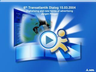 6 th  Transatlantik Dialog 15.03.2004 Digitalising and new forms of advertising Jürgen Rösger