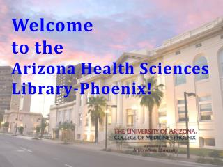 Welcome  to the  Arizona Health Sciences Library-Phoenix!