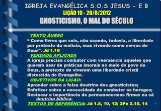 IGREJA EVANGÉLICA S.O.S JESUS - E B  LIÇÃO 19 - 20/8/2012 GNOSTICISMO, O MAL DO SÉCULO