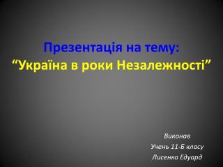 """Презентація на тему: """"Україна в роки Незалежності"""""""