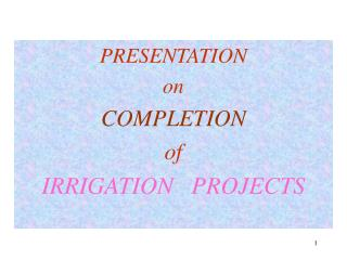PRESENTATION  on COMPLETION  of IRRIGATION   PROJECTS