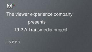 The viewer experience company                   presents       19-2 A Transmedia project