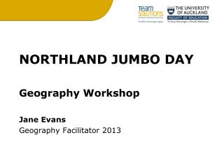 NORTHLAND JUMBO DAY Geography Workshop Jane Evans Geography Facilitator 2013