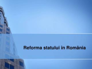 Reforma statului  î n Rom â nia