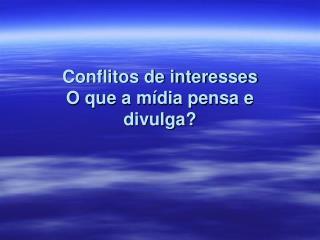 Conflitos de interesses  O que a m�dia pensa e divulga?