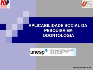 APLICABILIDADE SOCIAL DA  PESQUISA EM ODONTOLOGIA