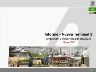 Informe - Nueva Terminal 2 Ampliaci ó n y Modernizaci ó n del AICM  Mayo 2007