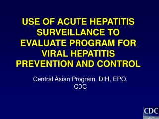 USE OF ACUTE HEPATITIS SURVEILLANCE TO EVALUATE PROGRAM FOR VIRAL HEPATITIS PREVENTION AND CONTROL
