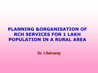 PLANNING ORGANISATION OF RCH SERVICES FOR 1 LAKH POPULATION IN A RURAL AREA