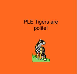 PLE Tigers are polite!