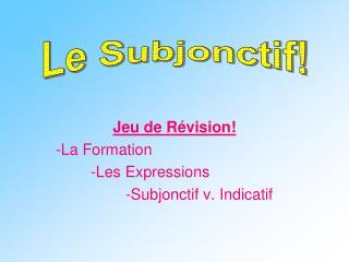 Jeu de Révision! -La Formation   -Les Expressions        -Subjonctif v. Indicatif