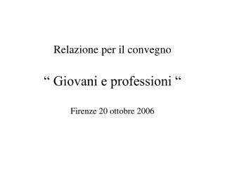 """Relazione per il convegno """" Giovani e professioni """" Firenze 20 ottobre 2006"""