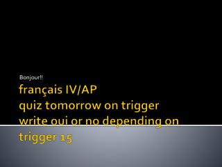 français  IV/AP quiz tomorrow on trigger write  oui  or no depending on trigger 15
