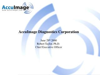 AccuImage Diagnostics Corporation June 29 th  2000 Robert Taylor, Ph.D.  Chief Executive Officer
