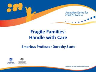 Fragile Families: Handle with Care Emeritus Professor Dorothy Scott