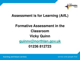 Assessment is for Learning (AifL) Formative Assessment in the  Classroom  Vicky Quinn