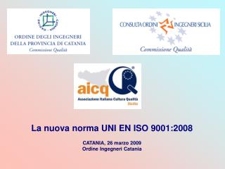 La nuova norma UNI EN ISO 9001:2008 CATANIA, 26 marzo 2009 Ordine Ingegneri Catania